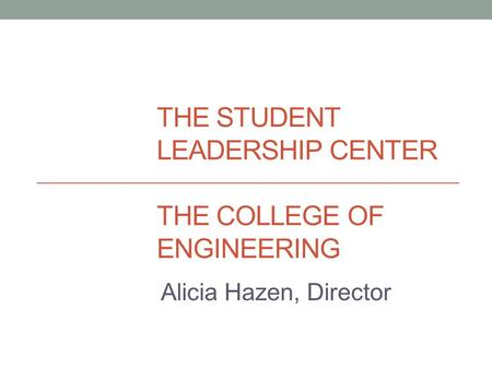 THE STUDENT LEADERSHIP CENTER THE COLLEGE OF ENGINEERING Alicia Hazen, Director.