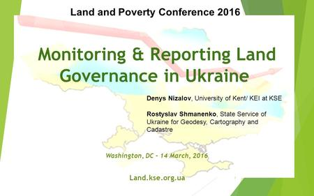 Monitoring & Reporting Land Governance in Ukraine Washington, DC - 14 March, 2016 Land.kse.org.ua Denys Nizalov, University of Kent/ KEI at KSE Rostyslav.