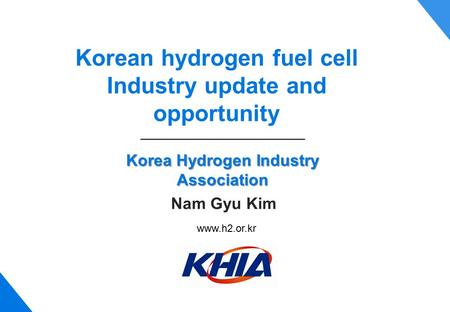 Korea Hydrogen Industry Association Korean hydrogen fuel cell Industry update and opportunity Nam Gyu Kim www.h2.or.kr.