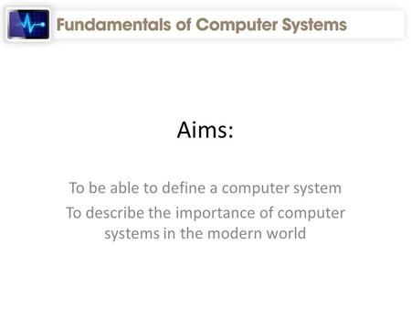 Aims: To be able to define a computer system To describe the importance of computer systems in the modern world.