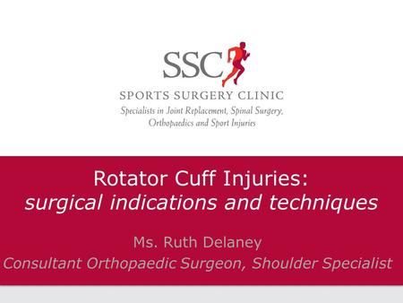 Rotator Cuff Injuries: surgical indications and techniques Ms. Ruth Delaney Consultant Orthopaedic Surgeon, Shoulder Specialist.