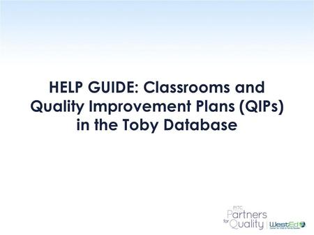 WestEd.org HELP GUIDE: Classrooms and Quality Improvement Plans (QIPs) in the Toby Database.