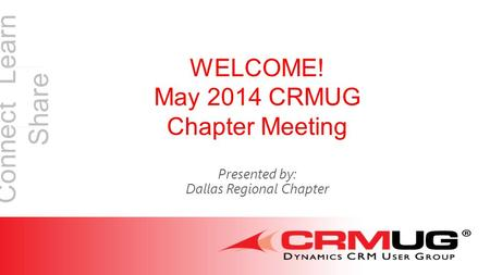 Connect Learn Share WELCOME! May 2014 CRMUG Chapter Meeting Presented by: Dallas Regional Chapter.