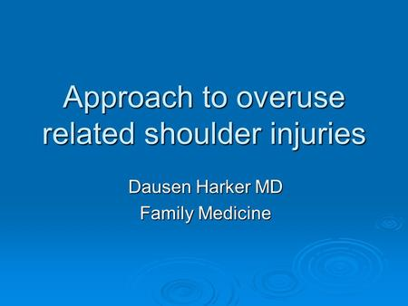 Approach to overuse related shoulder injuries Dausen Harker MD Family Medicine.