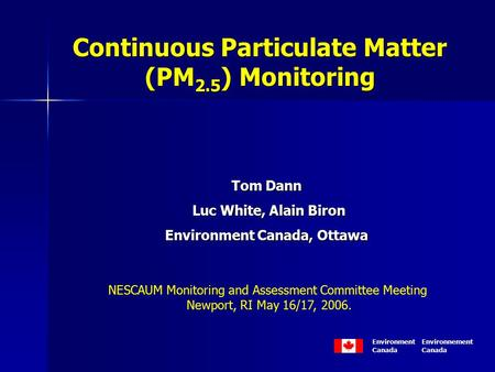 Continuous Particulate Matter (PM 2.5 ) Monitoring Tom Dann Luc White, Alain Biron Luc White, Alain Biron Environment Canada, Ottawa Tom Dann Luc White,