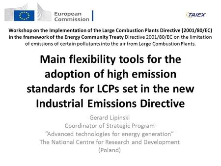 Main flexibility tools for the adoption of high emission standards for LCPs set in the new Industrial Emissions Directive Gerard Lipinski Coordinator of.