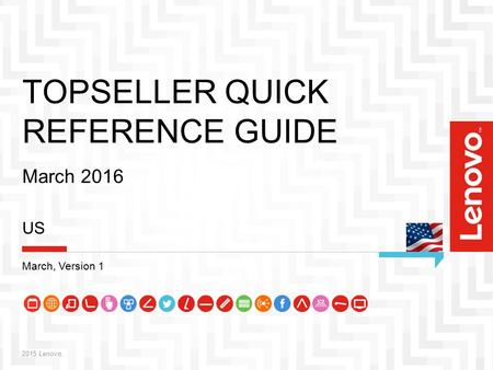 1 TOPSELLER QUICK REFERENCE GUIDE March 2016 2015 Lenovo. US March, Version 1.