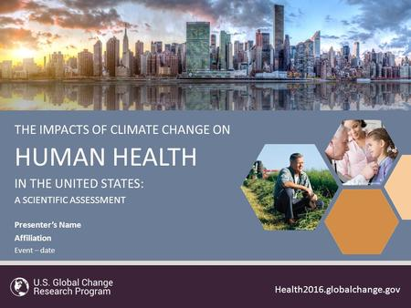 1 Health2016.globalchange.gov THE IMPACTS OF CLIMATE CHANGE ON HUMAN HEALTH IN THE UNITED STATES: A SCIENTIFIC ASSESSMENT Health2016.globalchange.gov Presenter's.