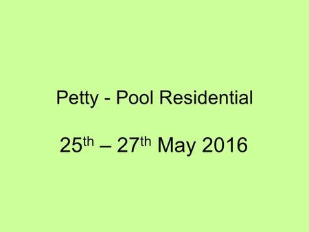 Petty - Pool Residential 25 th – 27 th May 2016. Wednesday 25 th May 2016 Arrive at school at the normal time but congregate in the hall. Bring a Packed.