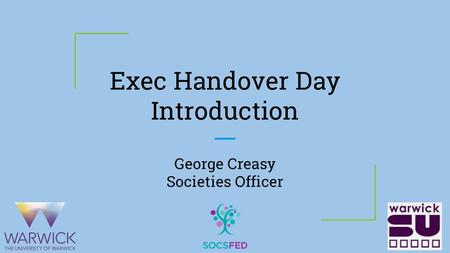 Exec Handover Day Introduction George Creasy Societies Officer.