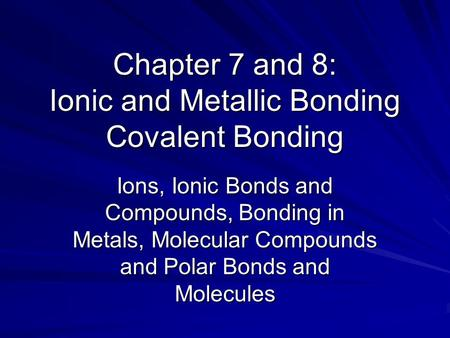 Chapter 7 and 8: Ionic and Metallic Bonding Covalent Bonding Ions, Ionic Bonds and Compounds, Bonding in Metals, Molecular Compounds and Polar Bonds and.