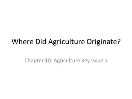Where Did Agriculture Originate? Chapter 10: Agriculture Key Issue 1.