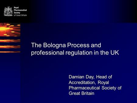 The Bologna Process and professional regulation in the UK Damian Day, Head of Accreditation, Royal Pharmaceutical Society of Great Britain.