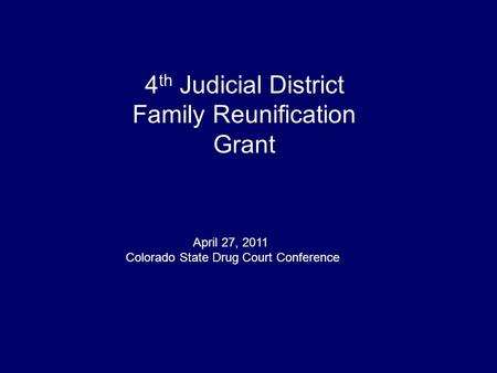 4 th Judicial District Family Reunification Grant April 27, 2011 Colorado State Drug Court Conference.