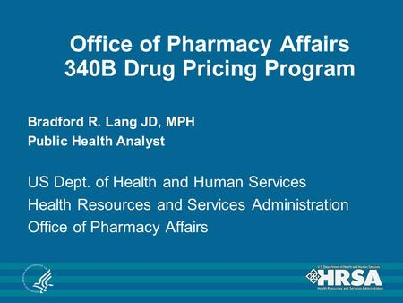Office of Pharmacy Affairs 340B Drug Pricing Program Bradford R. Lang JD, MPH Public Health Analyst US Dept. of Health and Human Services Health Resources.