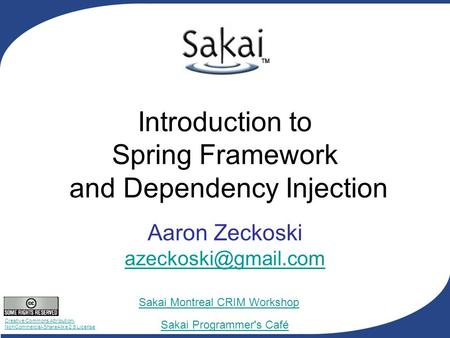 Creative Commons Attribution- NonCommercial-ShareAlike 2.5 License Sakai Programmer's Café Sakai Montreal CRIM Workshop Introduction to Spring Framework.