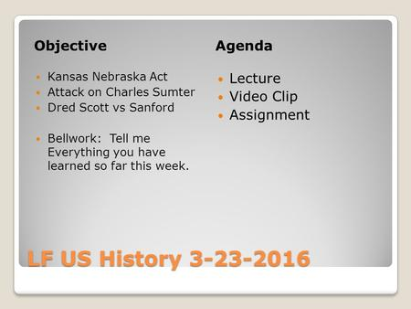 LF US History 3-23-2016 ObjectiveAgenda Kansas Nebraska Act Attack on Charles Sumter Dred Scott vs Sanford Bellwork: Tell me Everything you have learned.