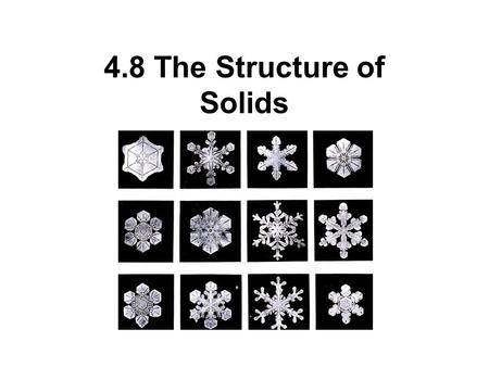 4.8 The Structure of Solids. Solids have a definite shape and volume virtually incompressible, and do not flow readily Solids have a variety of properties: