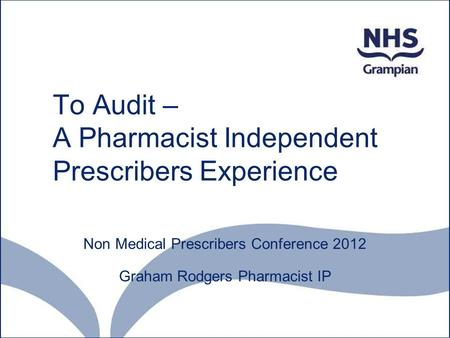 To Audit – A Pharmacist Independent Prescribers Experience where did I start? Non Medical Prescribers Conference 2012 Graham Rodgers Pharmacist IP.