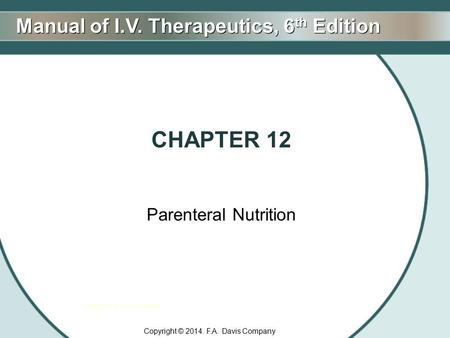 Manual of I.V. Therapeutics, 6 th Edition Copyright F.A. Davis Company Copyright © 2014. F.A. Davis Company CHAPTER 12 Parenteral Nutrition.