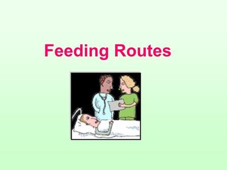 Feeding Routes 1- Enteral feeding: a.Oral feeding: patients meet their needs by consuming oral diets and supplements b.Tube feeding: provides nutrients.