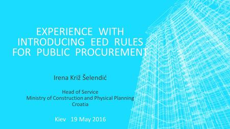 EXPERIENCE WITH INTRODUCING EED RULES FOR PUBLIC PROCUREMENT Irena Križ Šelendić Head of Service Ministry of Construction and Physical Planning Croatia.