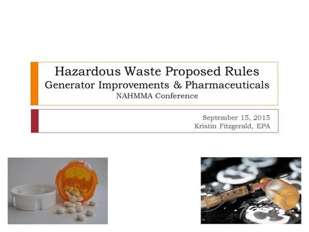 Hazardous Waste Proposed Rules Generator Improvements & Pharmaceuticals NAHMMA Conference September 15, 2015 Kristin Fitzgerald, EPA.