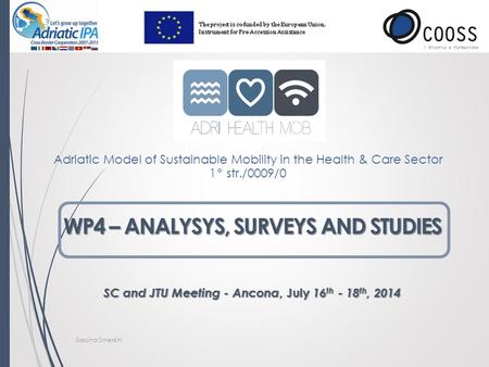 WP4 – ANALYSYS, SURVEYS AND STUDIES SC and JTU Meeting - Ancona, July 16 th - 18 th, 2014 Sascha Smerzini Adriatic Model of Sustainable Mobility in the.