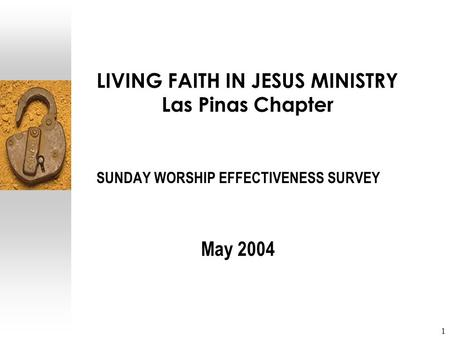 1 LIVING FAITH IN JESUS MINISTRY Las Pinas Chapter SUNDAY WORSHIP EFFECTIVENESS SURVEY May 2004.