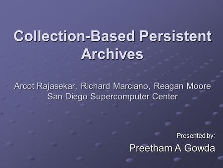 Collection-Based Persistent Archives Arcot Rajasekar, Richard Marciano, Reagan Moore San Diego Supercomputer Center Presented by: Preetham A Gowda.