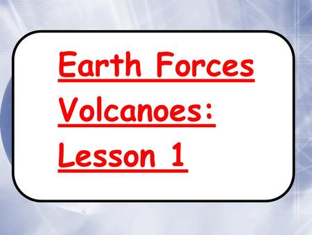 Earth Forces Volcanoes: Lesson 1 Earth Forces Volcanoes: Lesson 1.