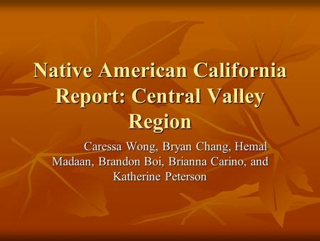 Native American California Report: Central Valley Region Caressa Wong, Bryan Chang, Hemal Madaan, Brandon Boi, Brianna Carino, and Katherine Peterson Caressa.