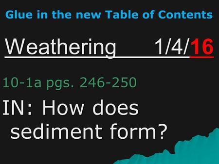Weathering 1/4/16 10-1a pgs. 246-250 IN: How does sediment form? Glue in the new Table of Contents.