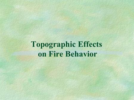 Topographic Effects on Fire Behavior. Objectives §Describe how slope affects fire spread. §List five factors of topography that affect fire behavior.