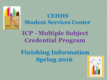 CEHHS Student Services Center ICP - Multiple Subject Credential Program Finishing Information Spring 2016.