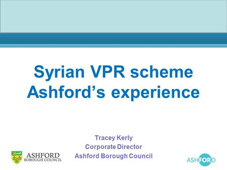 Syrian VPR scheme Ashford's experience Tracey Kerly Corporate Director Ashford Borough Council.