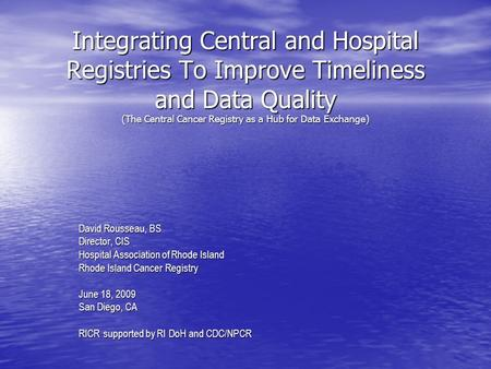 Integrating Central and Hospital Registries To Improve Timeliness and Data Quality (The Central Cancer Registry as a Hub for Data Exchange) David Rousseau,