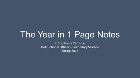 The Year in 1 Page Notes Y. Stephanie Carrasco Instructional Officer – Secondary Science Spring 2016.