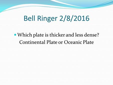 Bell Ringer 2/8/2016 Which plate is thicker and less dense? Continental Plate or Oceanic Plate.