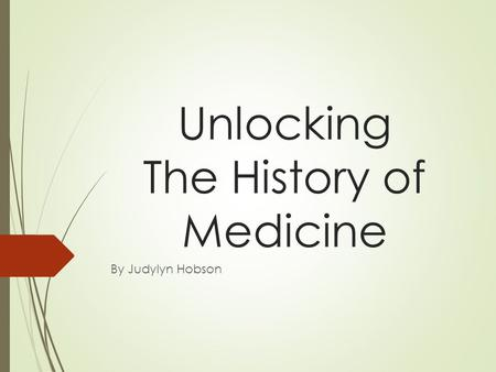 Unlocking The History of Medicine By Judylyn Hobson.