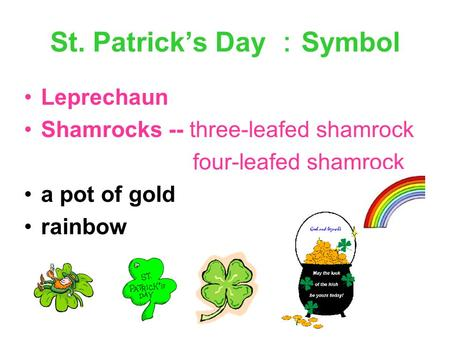 St. Patrick's Day : Symbol Leprechaun Shamrocks -- three-leafed shamrock four-leafed shamrock a pot of gold rainbow.