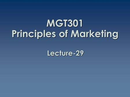 MGT301 Principles of Marketing Lecture-29. Summary of Lecture-28.