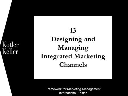 Framework for Marketing Management International Edition 13 Designing and Managing Integrated Marketing Channels 1.