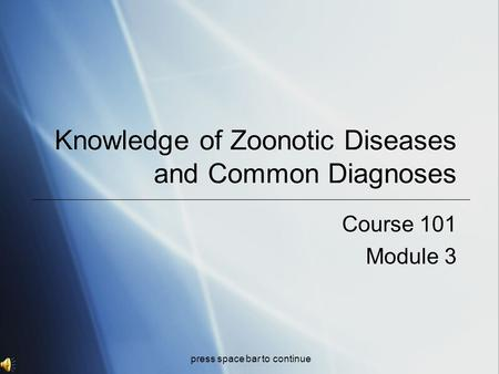 Knowledge of Zoonotic Diseases and Common Diagnoses Course 101 Module 3 Course 101 Module 3 press space bar to continue.