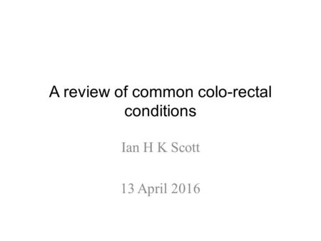 A review of common colo-rectal conditions Ian H K Scott 13 April 2016.