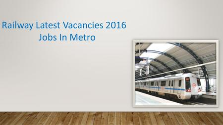 Railway Latest Vacancies 2016 Jobs In Metro. Indian Railways Latest Government Jobs Recruitment RRB and RRC carries the recruitment for gazette and non-gazette.