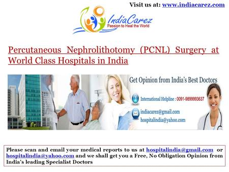 Visit us at: www.indiacarez.comwww.indiacarez.com Percutaneous Nephrolithotomy (PCNL) Surgery at World Class Hospitals in India Please scan and email your.