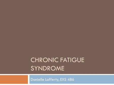 CHRONIC FATIGUE SYNDROME Danielle Lafferty, EXS 486.