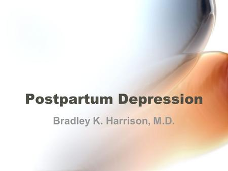 Postpartum Depression Bradley K. Harrison, M.D.. Case Presentation A woman visits the doctor for her six- week postpartum evaluation. She reports that.