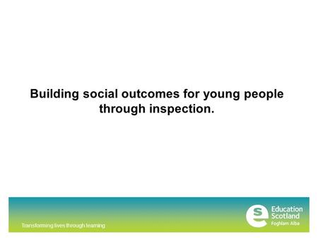 Transforming lives through learning Building social outcomes for young people through inspection.